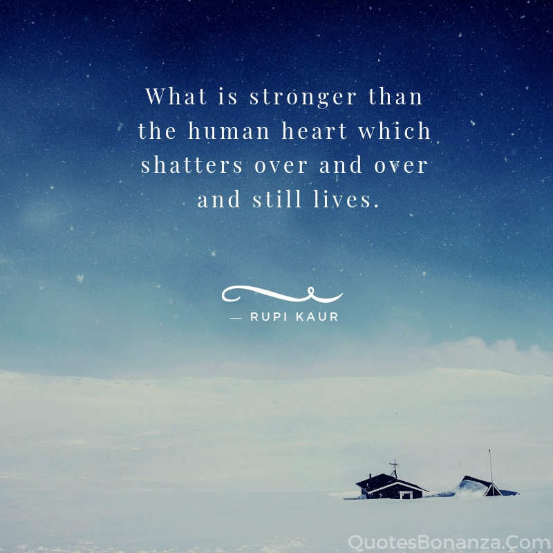 What is stronger than human heart which shatters over and over and still lives.