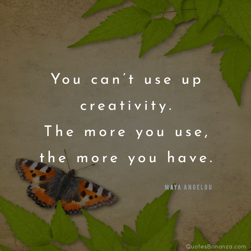 you cant use up creativity. the more you use, the more you have - maya angelou