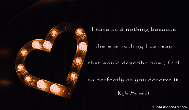 I have said nothing because there is nothing I can say that would describe how I feel as perfectly as you deserve it.