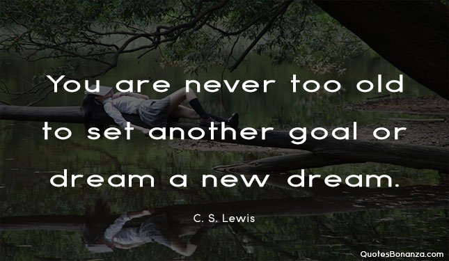 You are never too old to set another goal or dream a new dream. quote by cs lewis