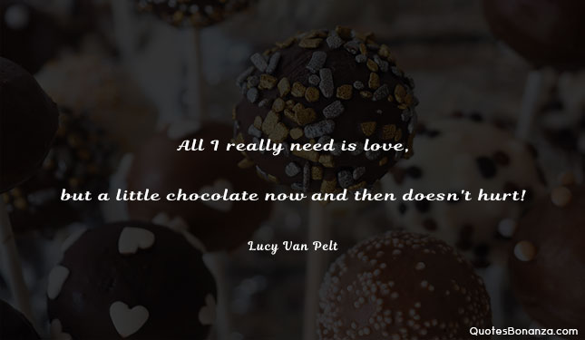 All I really need is love, but a little chocolate now and then doesn't hurt.