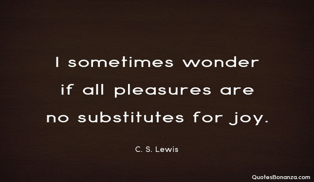 I sometimes wonder if all pleasures are no substitute for joy by c. s. lewis.