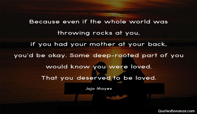 Because even if the whole world was throwing rocks at you, if you had your mother at your back, you'd be okay. Some deep-rooted part of you would know you were loved. That you deserved to be loved.