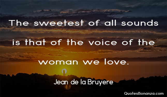 the sweetest of all sounds is that of the voice of the woman we love