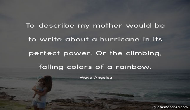 To describe my mother would be to write about a hurricane in its perfect power. Or the climbing, falling colors of a rainbow.