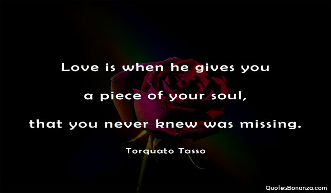 love is when he gives you a piece of your soul, that you never knew was missing
