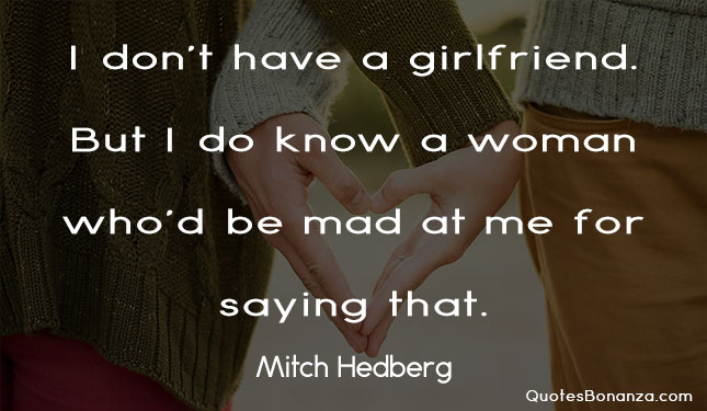 i dont have a girlfriend but i do know a woman whod be mad at me for saying that - mitch hedberg quote