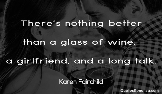 there is nothing better than a glass of wine a girlfriend and a long talk