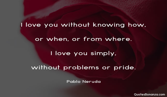 I love you without knowing how, or when, or from where. I love you simply, without problems or pride.