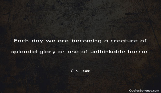 each day we are becoming a creature of splendid glory or one of unthinkable horror. c s lewis