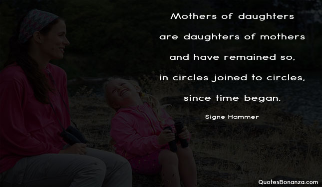 Mothers of daughters are daughters of mothers and have remained so, in circles joined to circles, since time began.