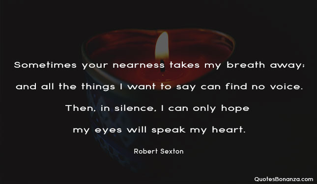 Sometimes your nearness takes my breath away; and all the things I want to say can find no voice. Then, in silence, I can only hope my eyes will speak my heart.