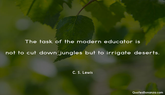 the task of the modern educator is not to cut down jungles but to irrigate deserts. quote by c s lewis