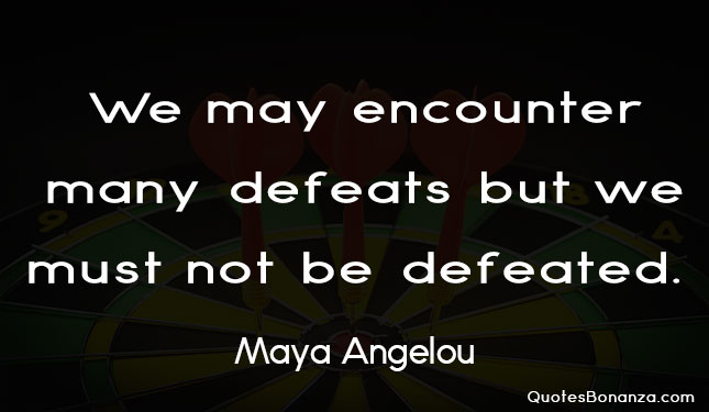 we may encounter many defeats but we must not be defeated