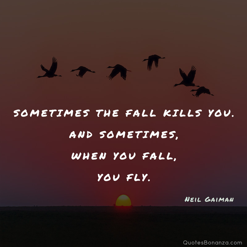 Sometimes the fall kills you. And sometimes, when you fall, you fly. Neil Gaiman