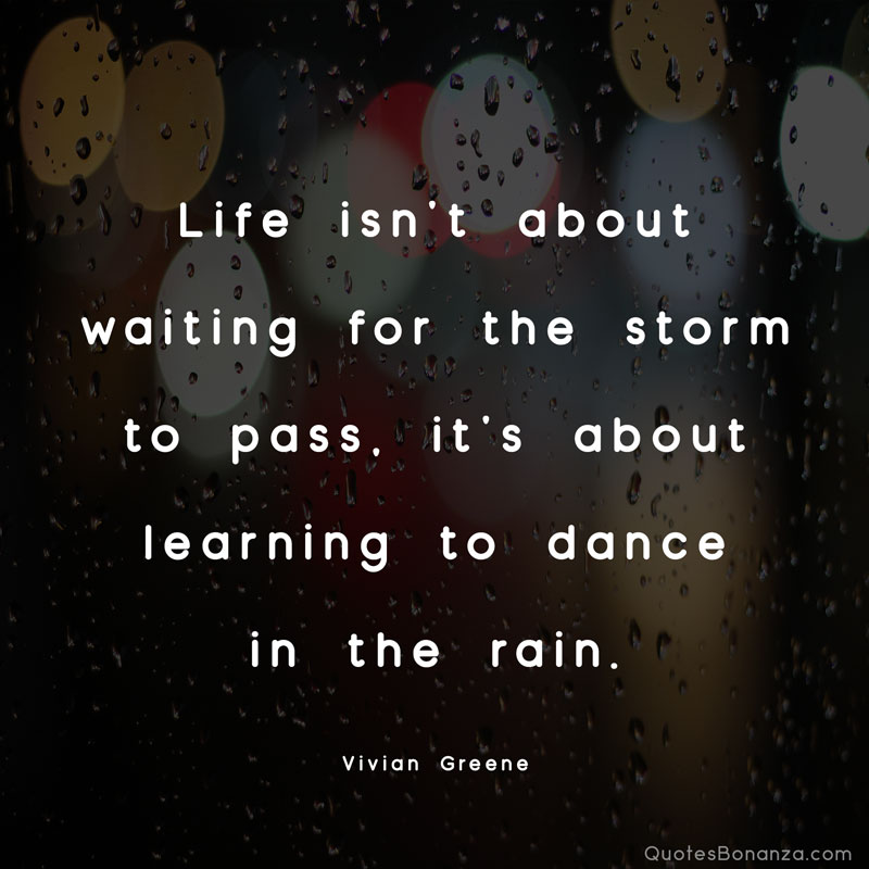 Life isn't about waiting for the storm to pass, it's about learning to dance in the rain. – Vivian Greene