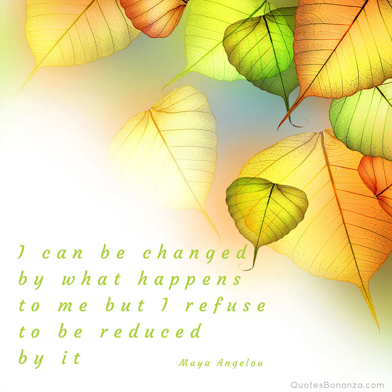 I can be changed by what happens to me but I refuse to be reduced by it. – Maya Angelou
