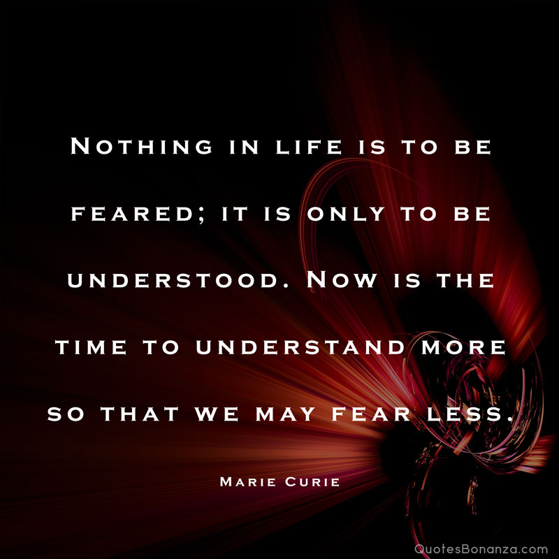 Nothing in life is to be feared; it is only to be understood. Now is the time to understand more so that we may fear less. – Marie Curie
