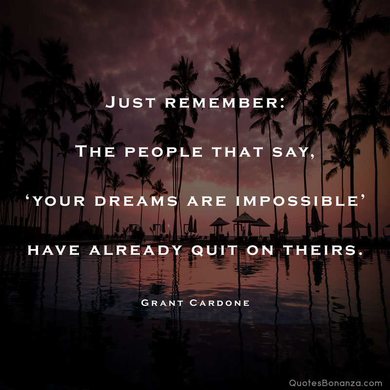 just remembe the people that say your dreams are impossible have already quit on theirs