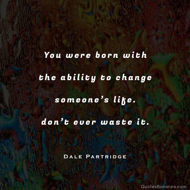 you were born with the ability to change someones life dont ever waste it