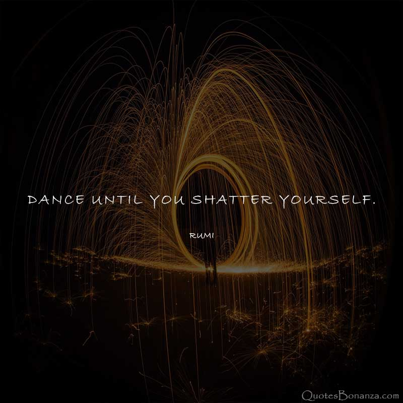 dance-until-you-shatter-yourself-rumi